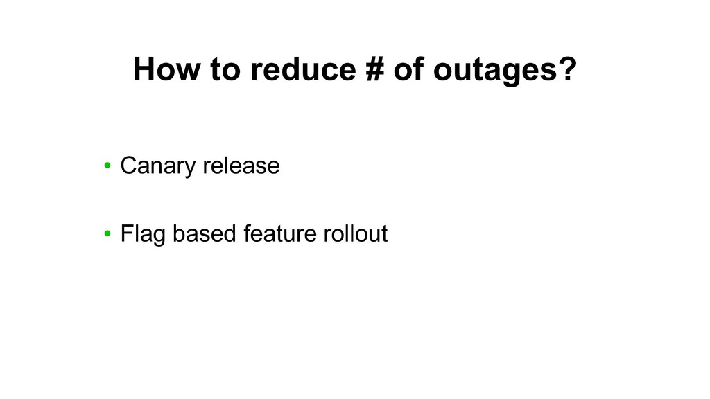 How to reduce # of outages? • Canary release • ...