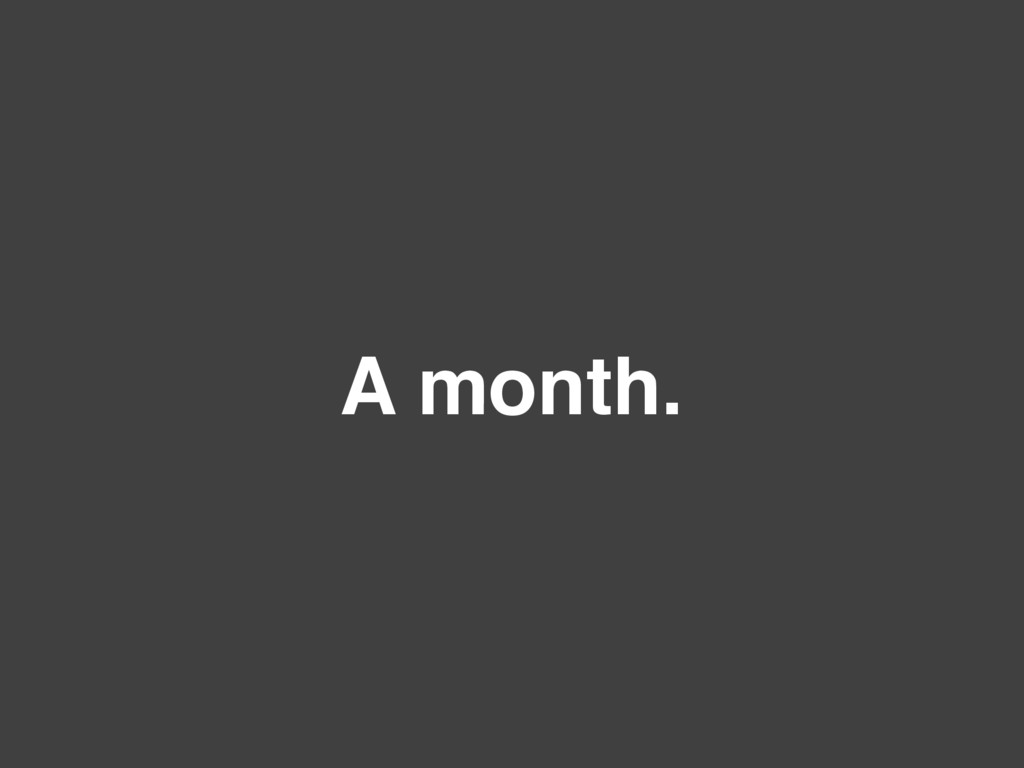 A month.
