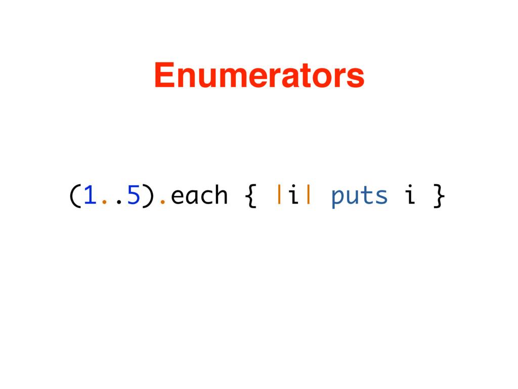 (1..5).each { |i| puts i } Enumerators