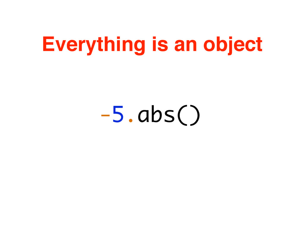 -5.abs() Everything is an object