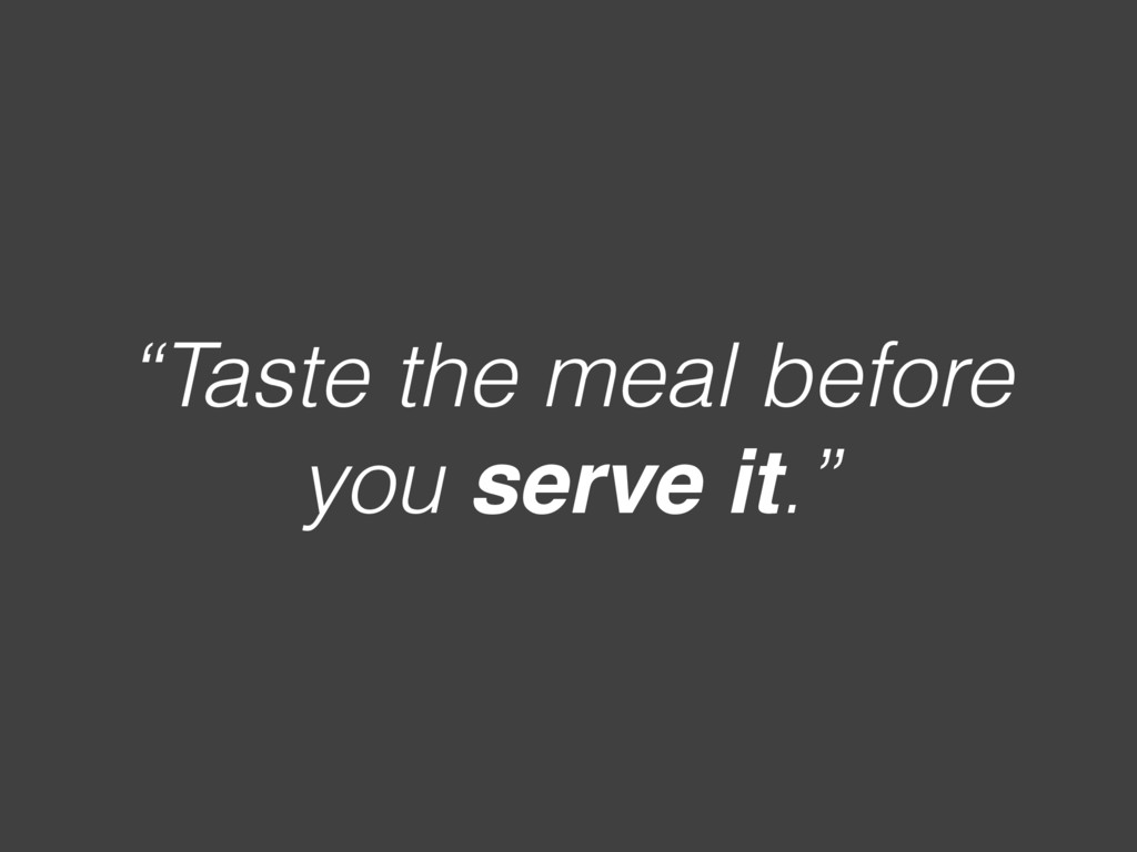 """Taste the meal before you serve it."""