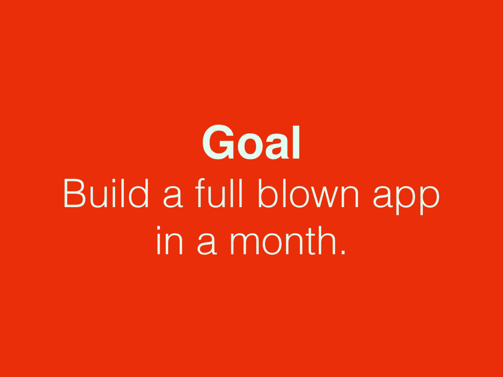 Goal Build a full blown app in a month.