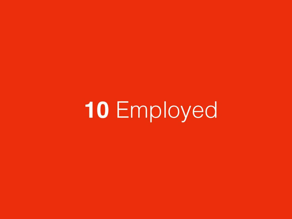 10 Employed