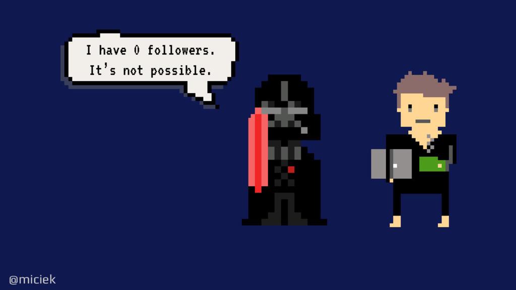 @miciek @miciek I have 0 followers. It's not po...