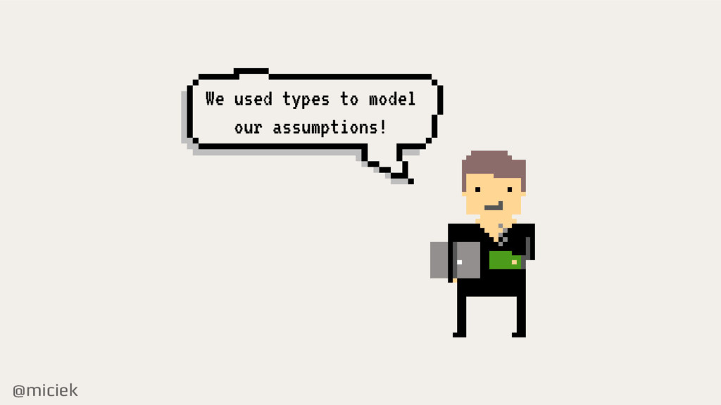 @miciek We used types to model our assumptions!