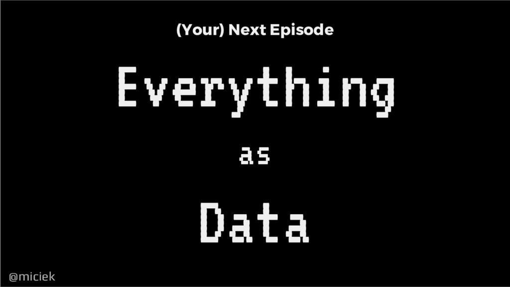 @miciek @miciek (Your) Next Episode Everything ...
