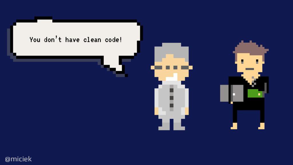 @miciek @miciek You don't have clean code!