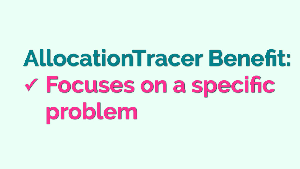 AllocationTracer Benefit: ✓ Focuses on a specific...