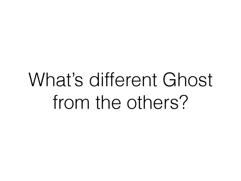 What's different Ghost from the others?