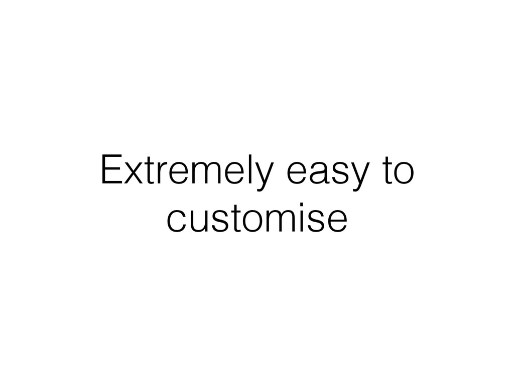 Extremely easy to customise