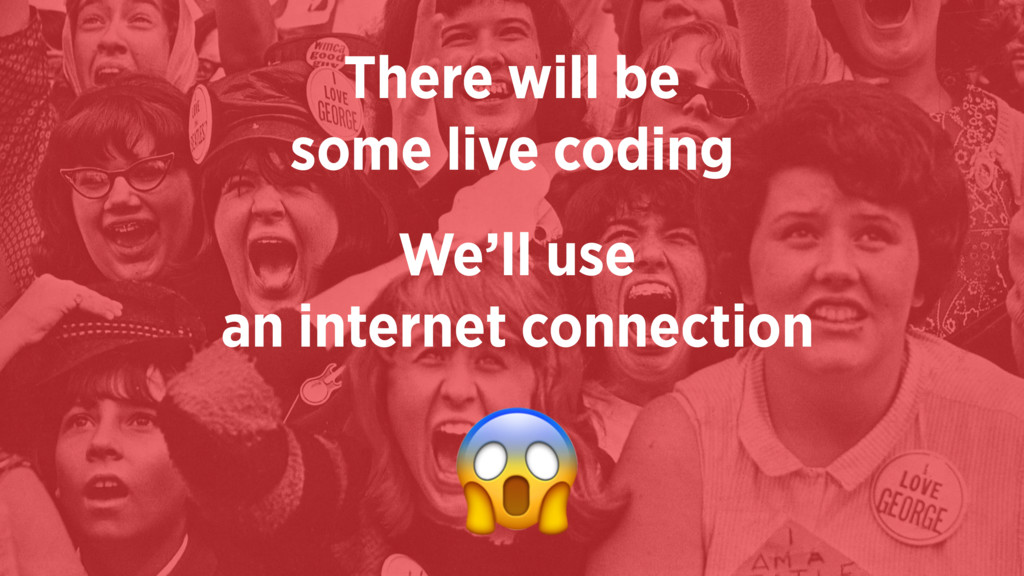 There will be  some live coding We'll use  an...