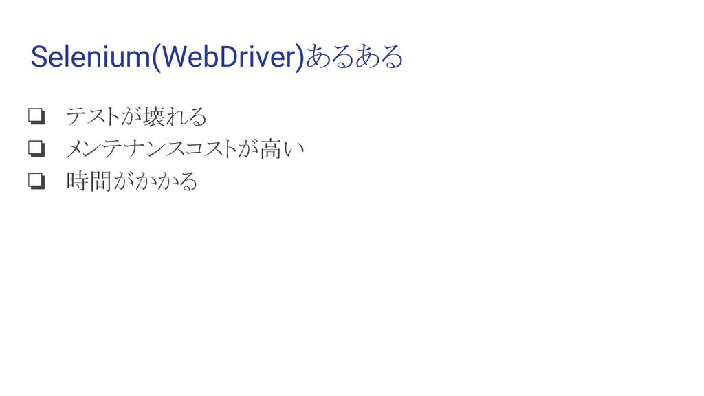 Selenium(WebDriver)あるある ❏ テストが壊れる ❏ メンテナンスコストが高...