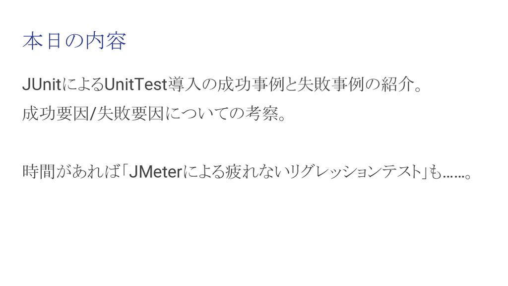 本日の内容 JUnitによるUnitTest導入の成功事例と失敗事例の紹介。 成功要因/失敗要...