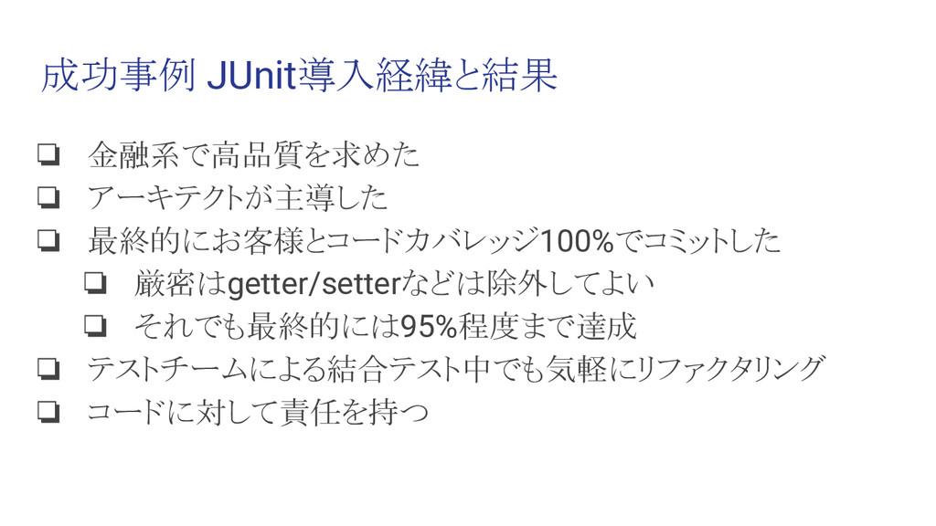 成功事例 JUnit導入経緯と結果 ❏ 金融系で高品質を求めた ❏ アーキテクトが主導した ❏...