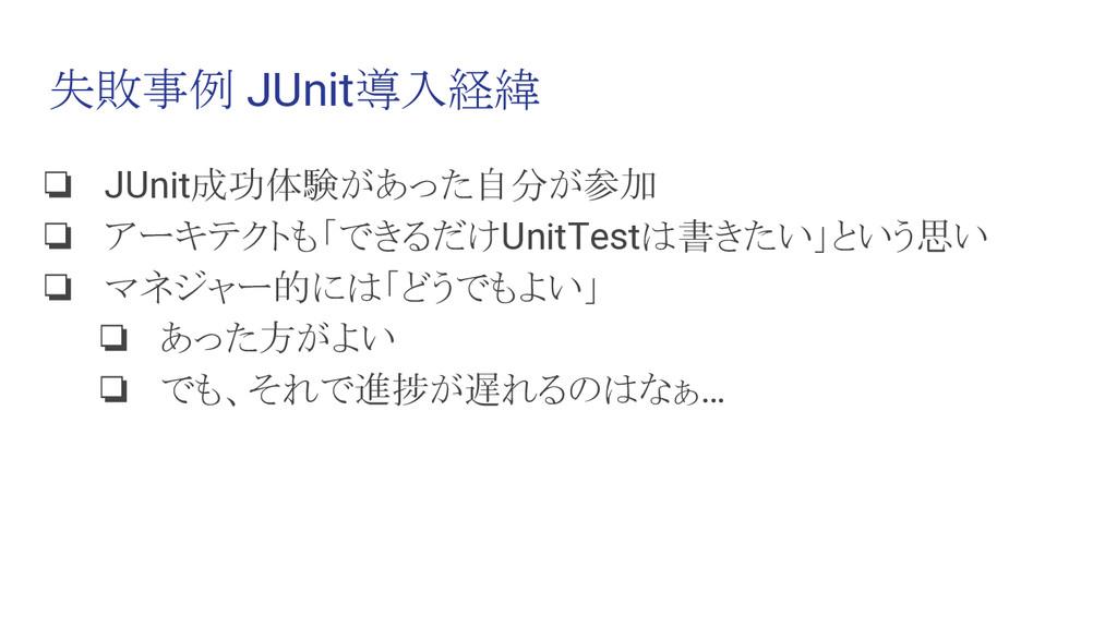 失敗事例 JUnit導入経緯 ❏ JUnit成功体験があった自分が参加 ❏ アーキテクトも「で...