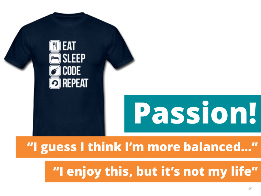 "26 Passion! ""I guess I think I'm more balanced…..."