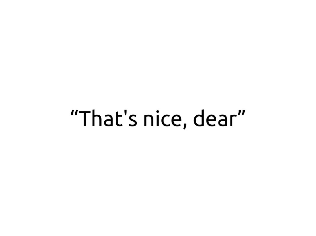 """That's nice, dear"""