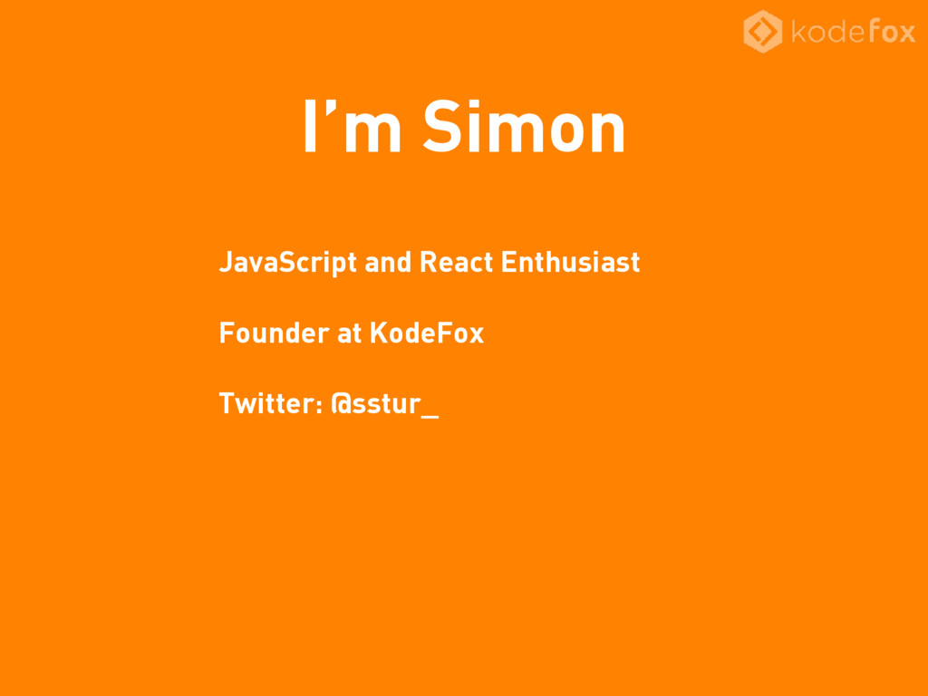 I'm Simon JavaScript and React Enthusiast Found...