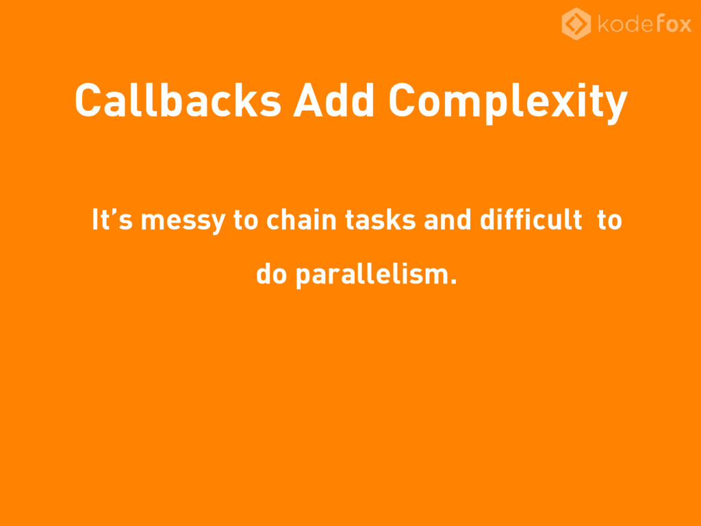 Callbacks Add Complexity It's messy to chain ta...