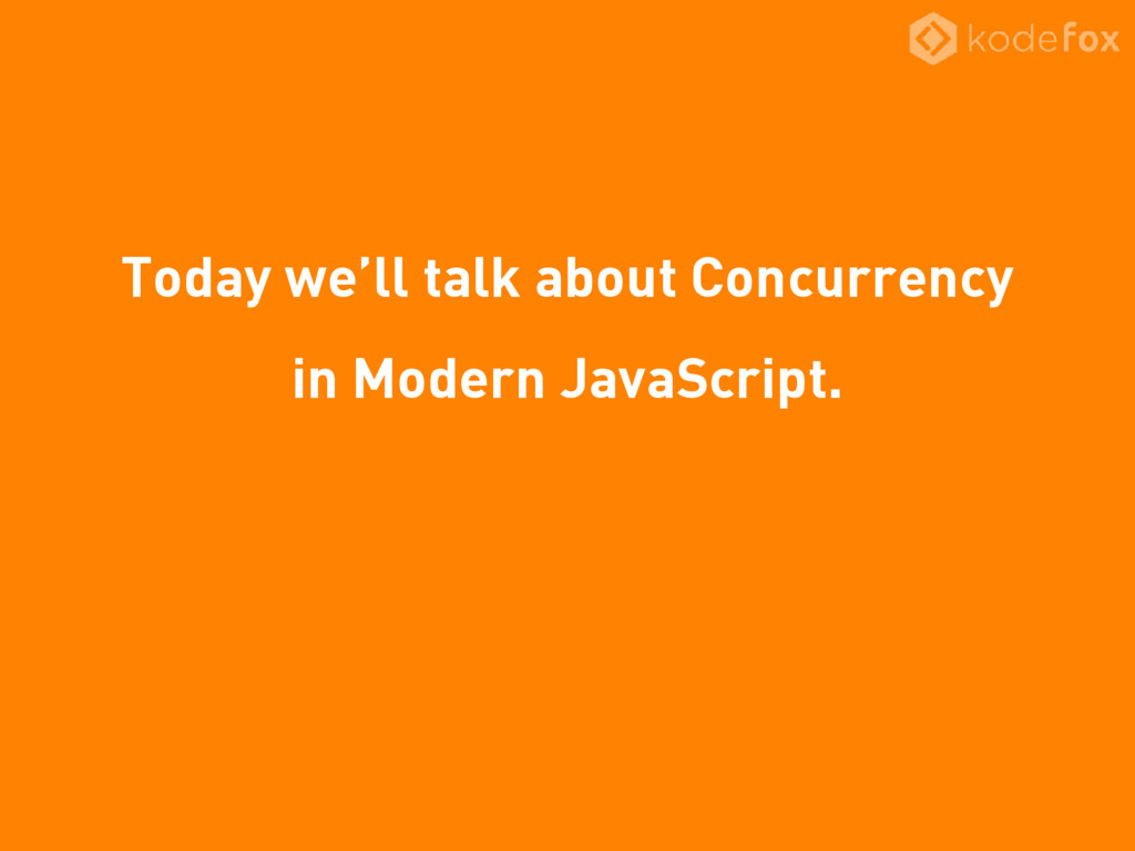 Today we'll talk about Concurrency in Modern Ja...