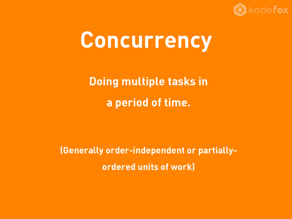 Concurrency Doing multiple tasks in a period of...