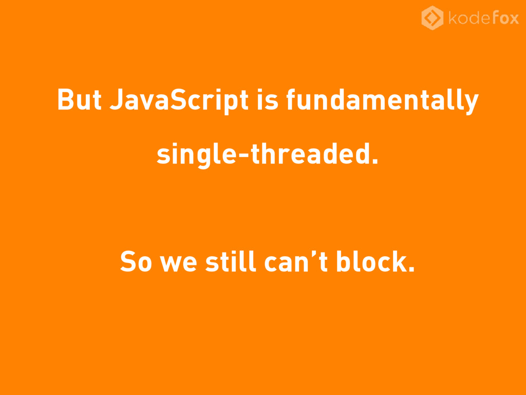 But JavaScript is fundamentally single-threaded...