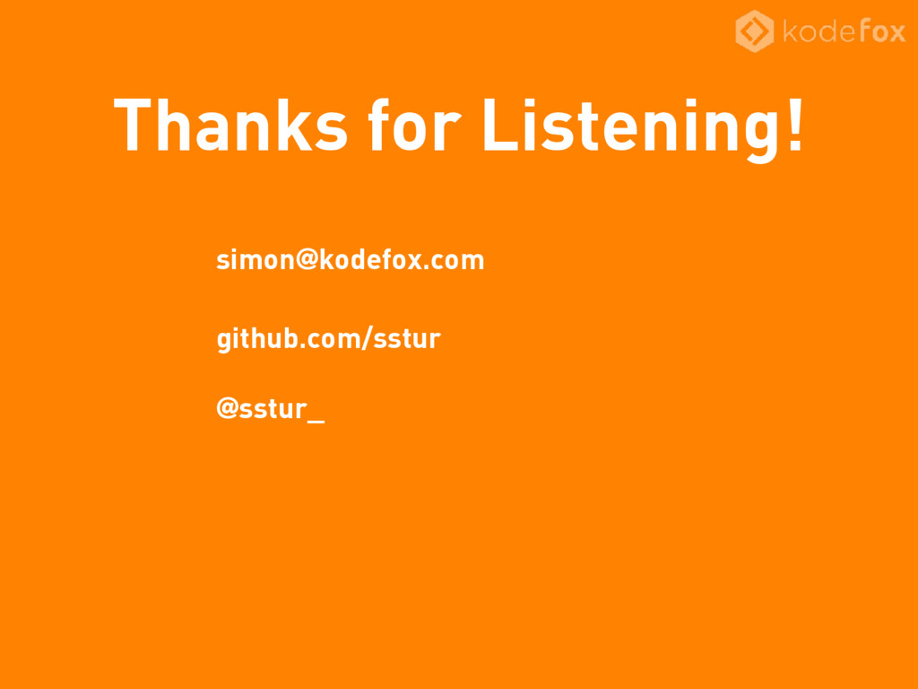 Thanks for Listening! simon@kodefox.com github....