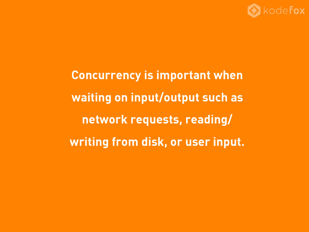 Concurrency is important when waiting on input/...