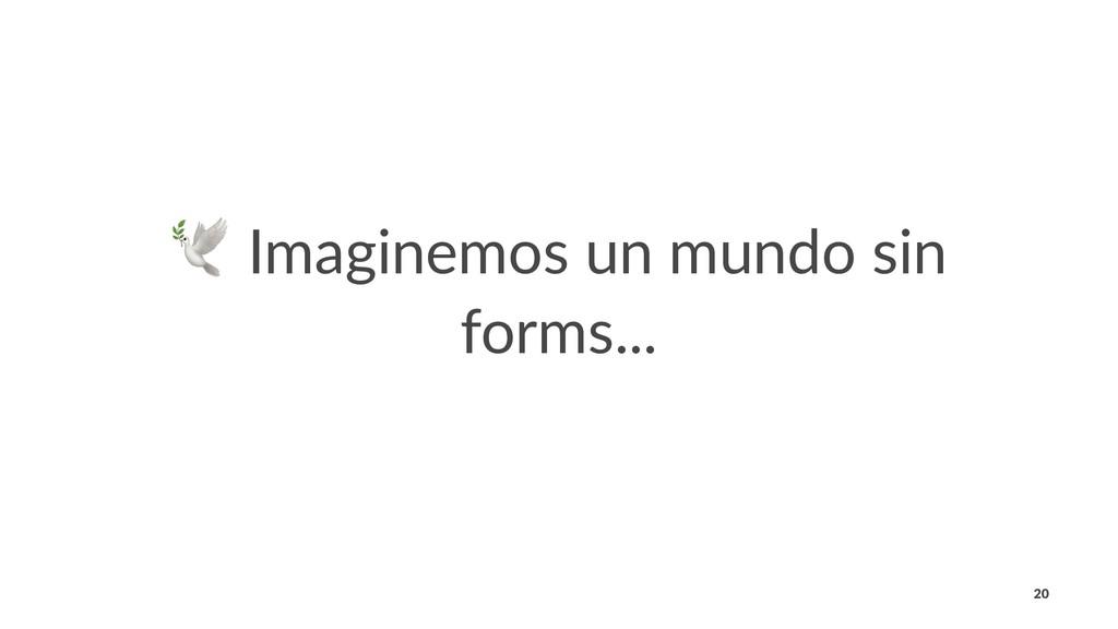 ! Imaginemos un mundo sin forms... 20