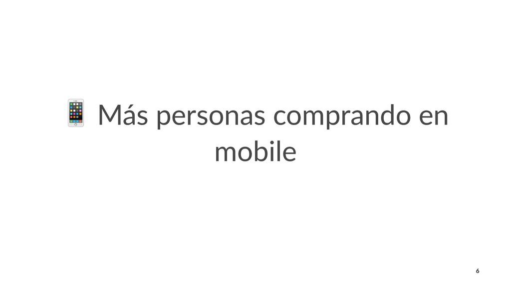 ! Más personas comprando en mobile 6