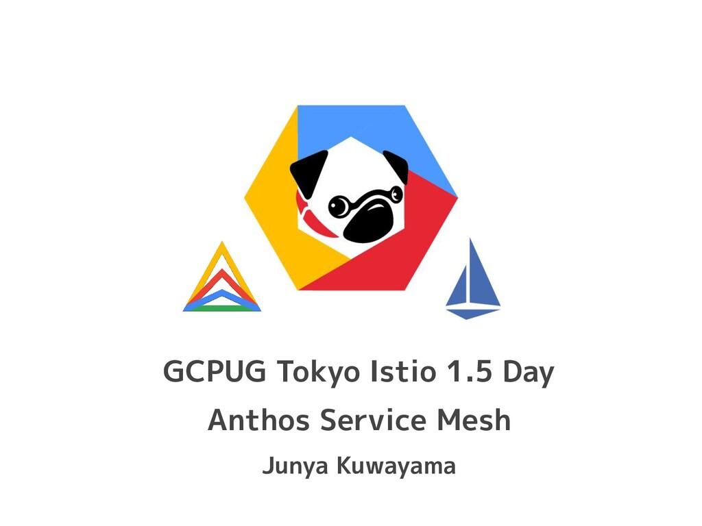 GCPUG Tokyo Istio 1.5 Day Anthos Service Mesh J...