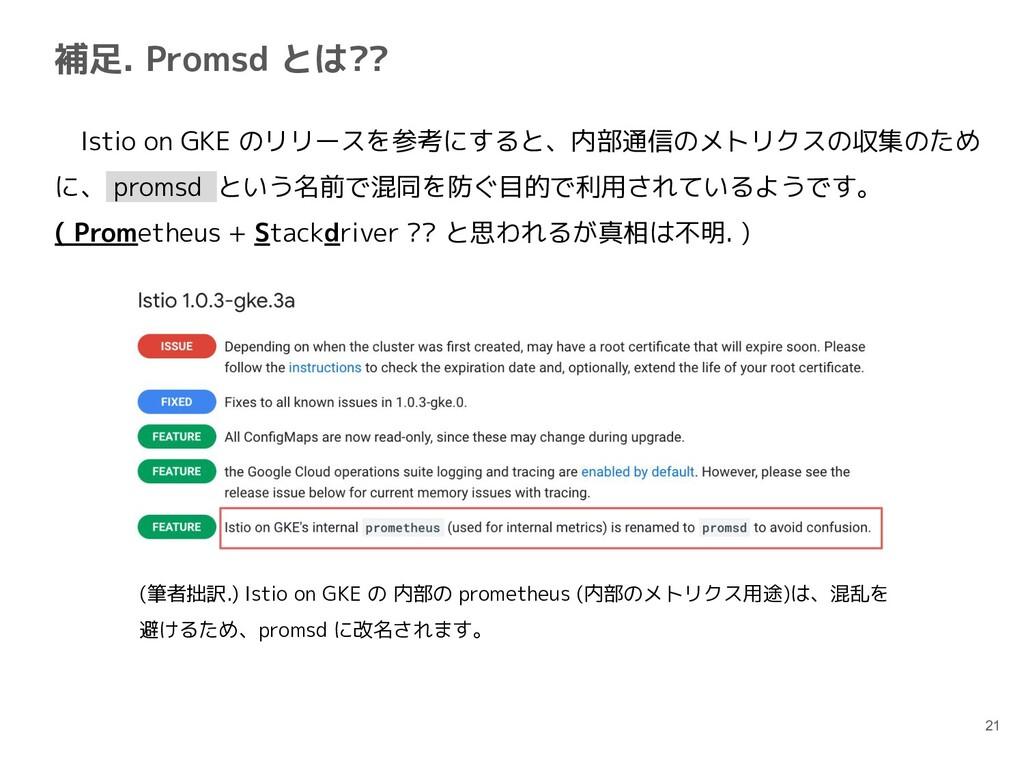 補足. Promsd とは?? 21  Istio on GKE のリリースを参考にすると、内...