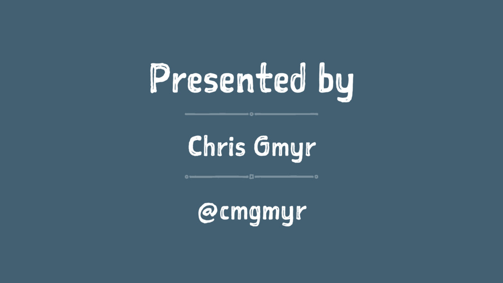 Presented by Chris Gmyr @cmgmyr