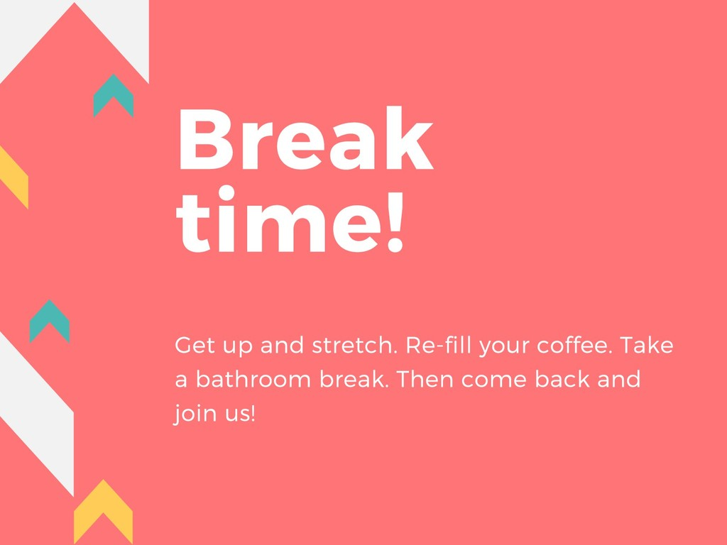 Break time! Get up and stretch. Re-fill your co...