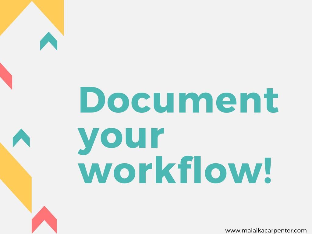 Document your workflow! www.malaikacarpenter.com