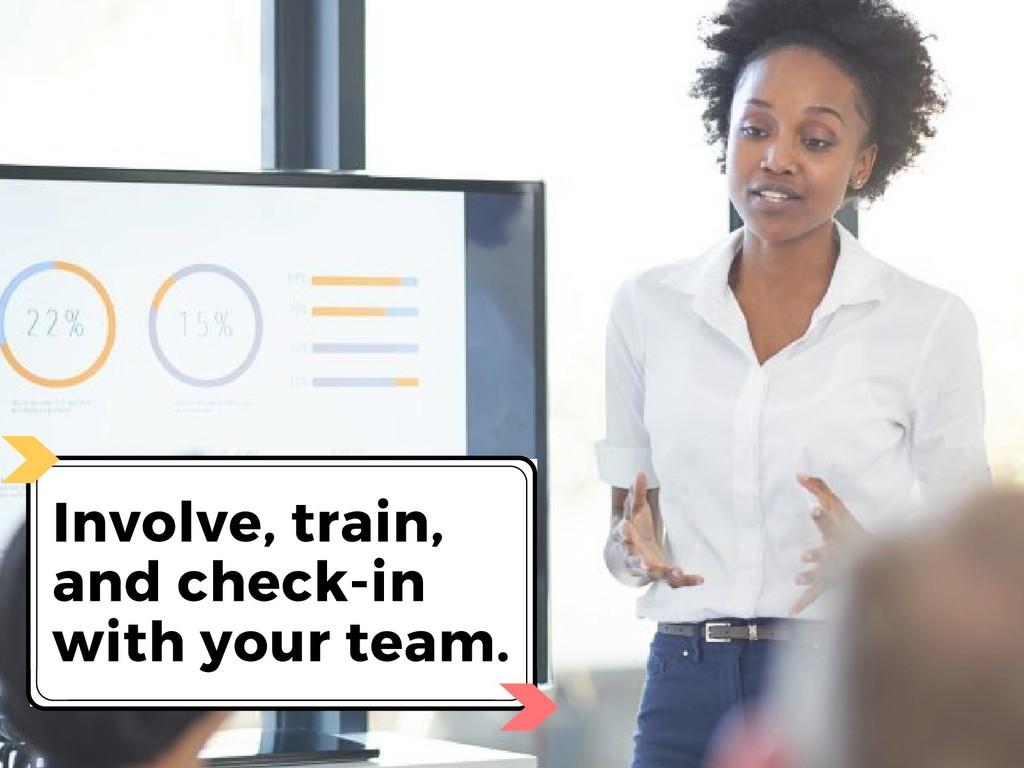 Involve, train, and check-in with your team.