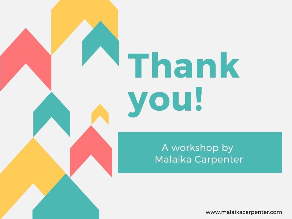 Thank you! A workshop by Malaika Carpenter www....