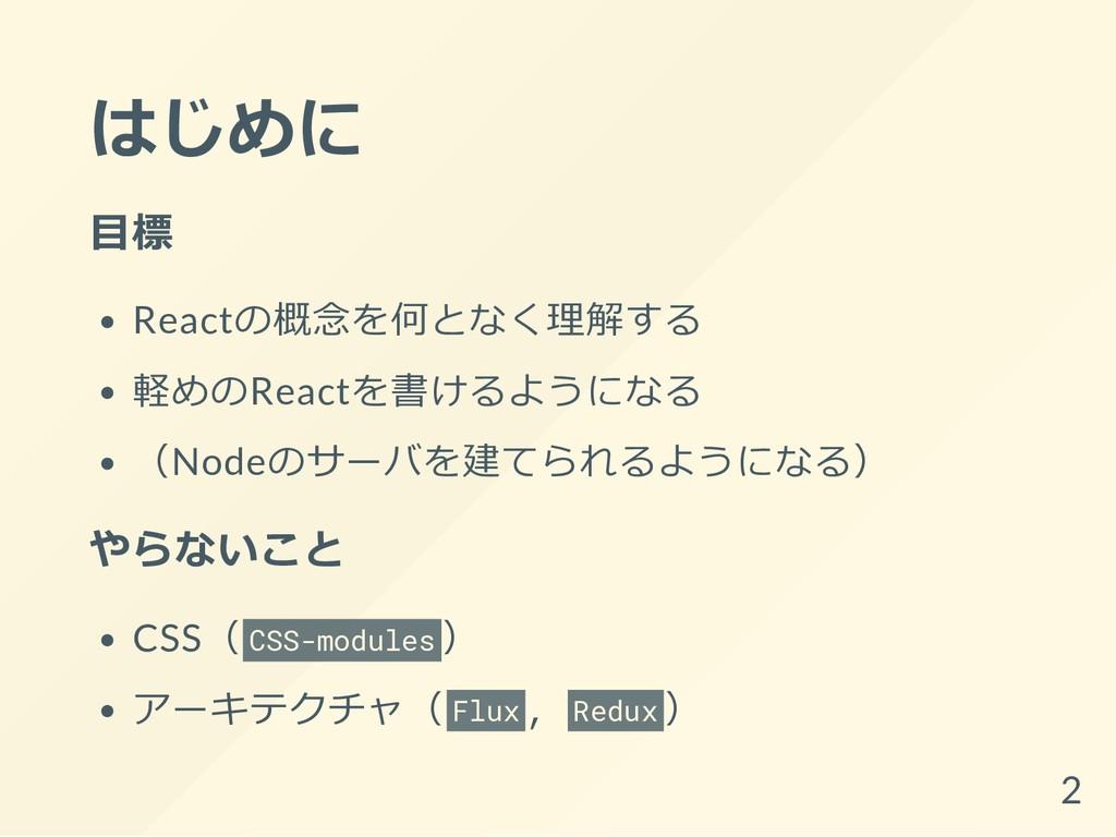はじめに 目標 Reactの概念を何となく理解する 軽めのReactを書けるようになる (No...