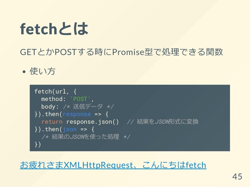fetchとは GETとかPOSTする時にPromise型で処理できる関数 使い方 fetch...