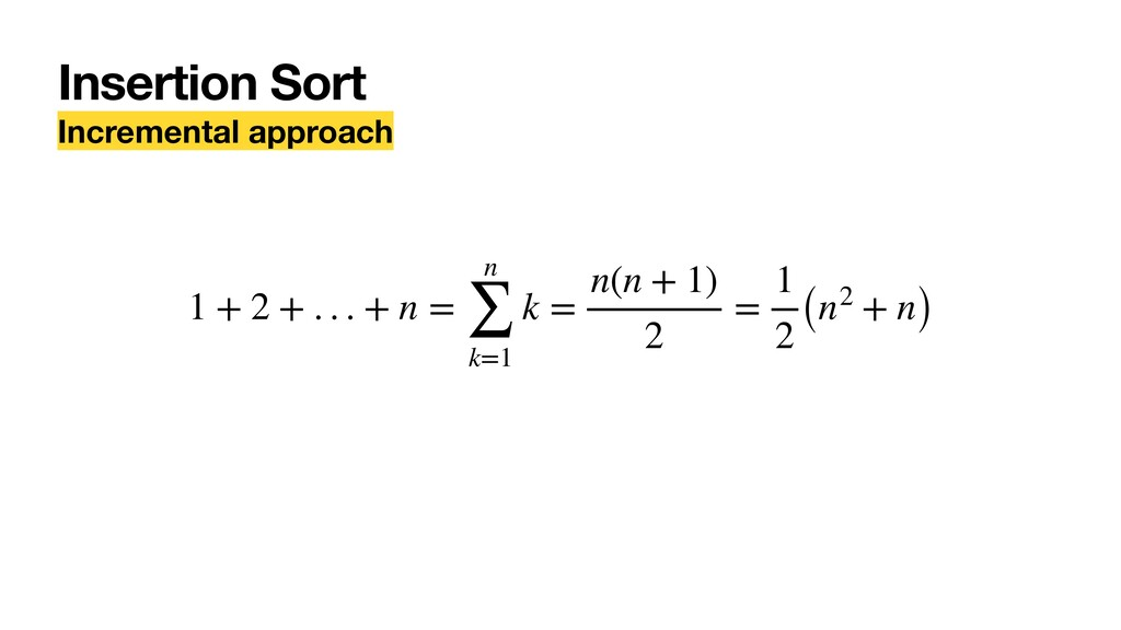 Insertion Sort Incremental approach 1 + 2 + . ....