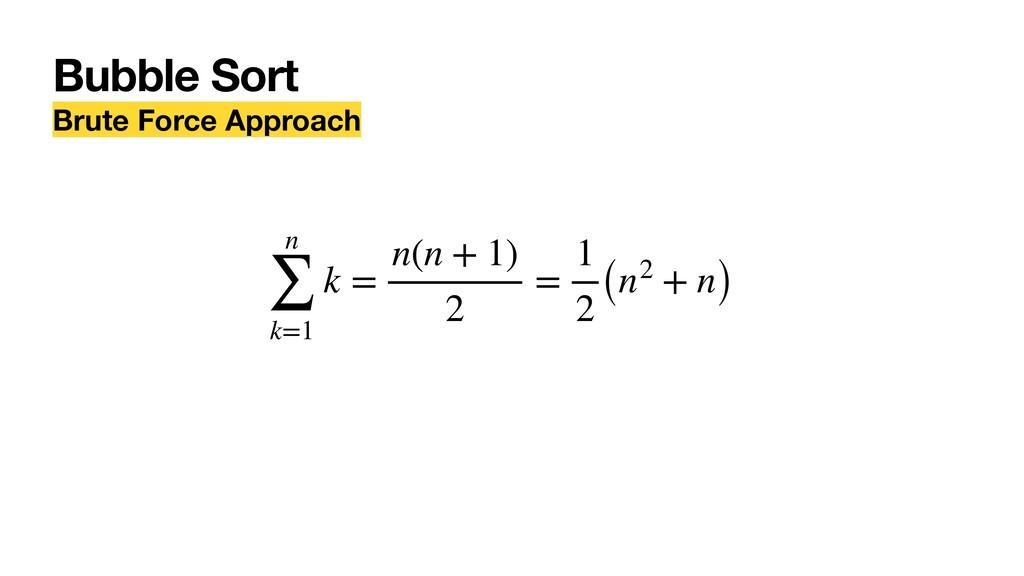 Bubble Sort Brute Force Approach n ∑ k=1 k = n(...