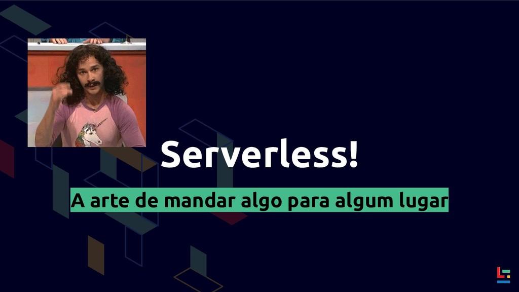 Serverless! A arte de mandar algo para algum lu...