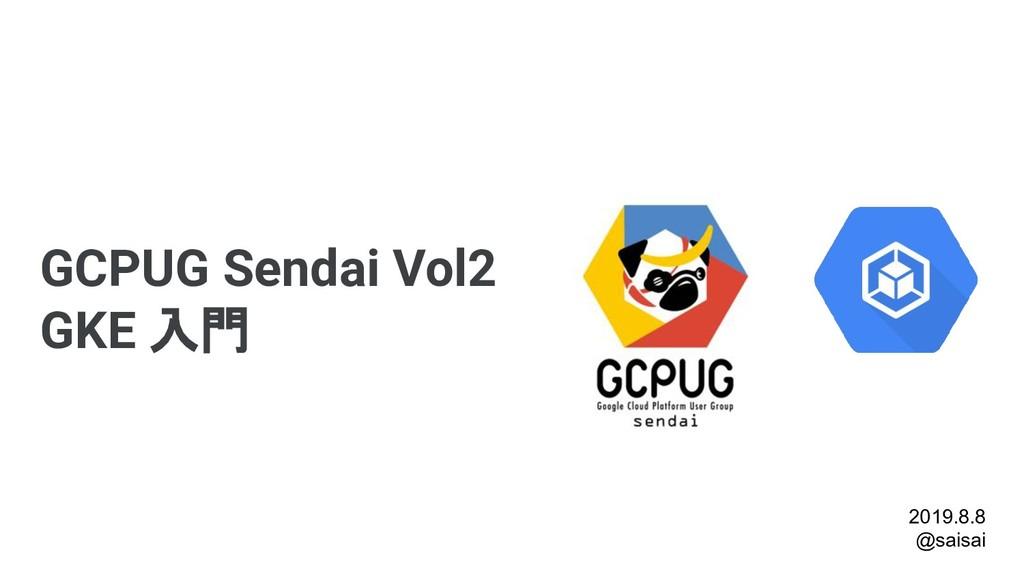 GCPUG Sendai Vol2 GKE 入門 2019.8.8 @saisai