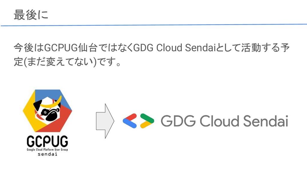 最後に 今後はGCPUG仙台ではなくGDG Cloud Sendaiとして活動する予 定(まだ...