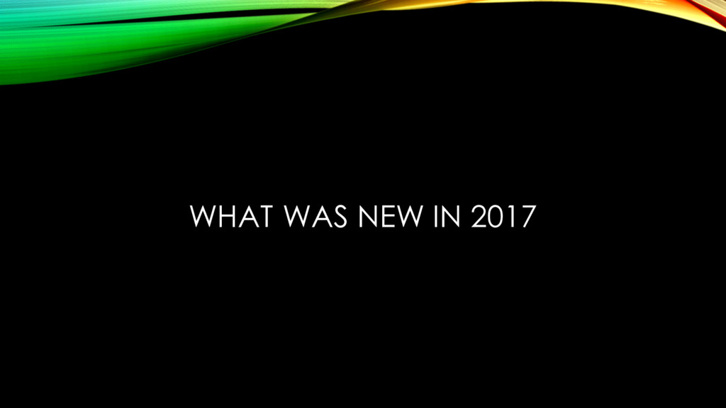 WHAT WAS NEW IN 2017