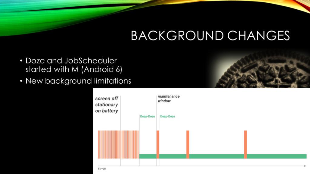 BACKGROUND CHANGES • Doze and JobScheduler star...