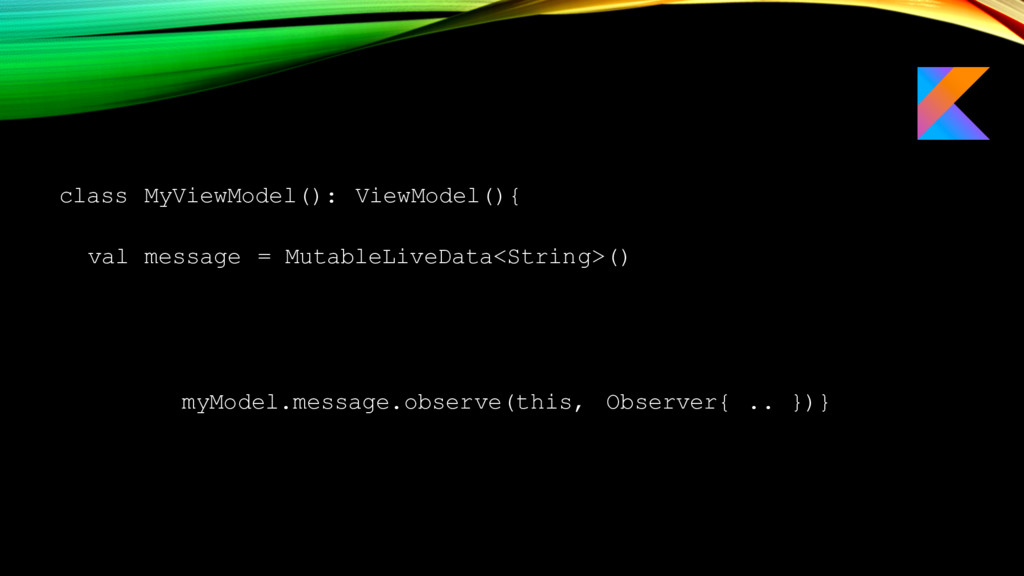 class MyViewModel(): ViewModel(){ val message =...