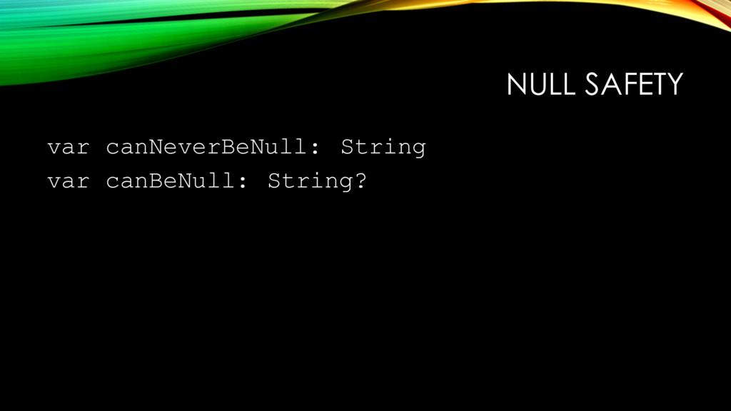 NULL SAFETY var canNeverBeNull: String var canB...