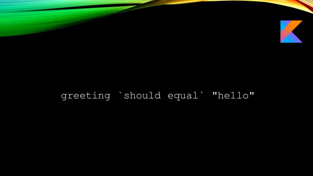 "greeting `should equal` ""hello"""