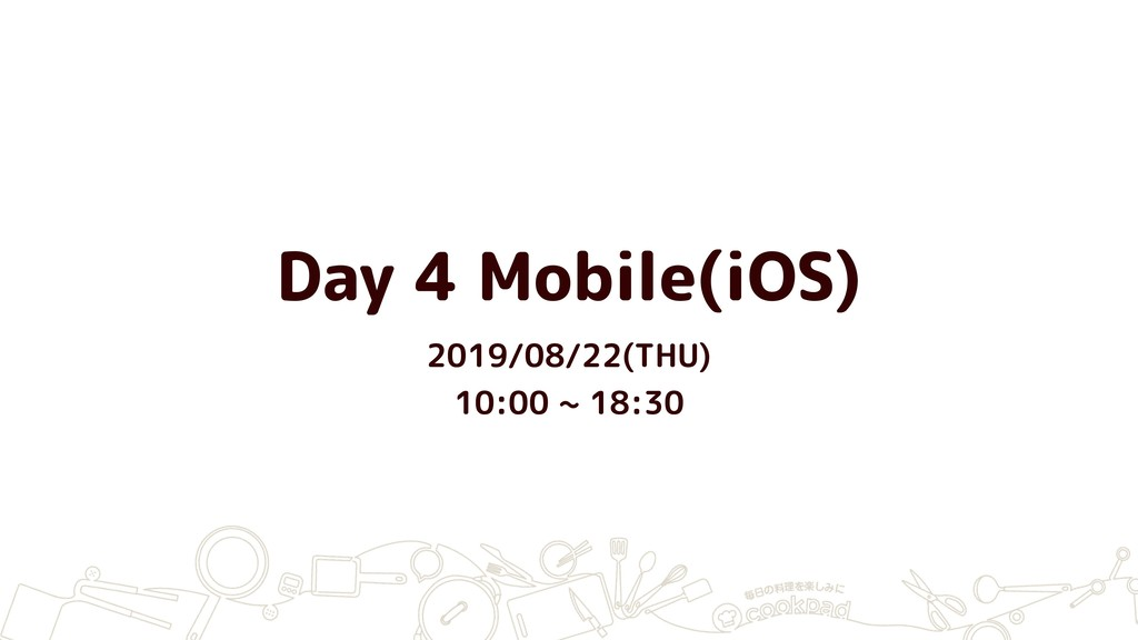 Day 4 Mobile(iOS) 2019/08/22(THU) 10:00 ~ 18:30